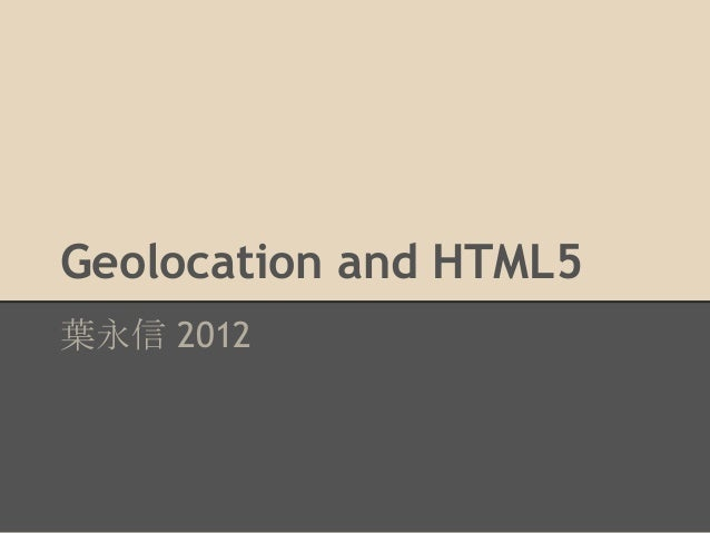 Geolocation and HTML5 葉永信 2012