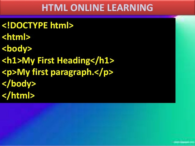 HTML ONLINE LEARNING <!DOCTYPE html> <html> <body> <h1>My First Heading</h1> <p>My first paragraph.</p> </body> </html>