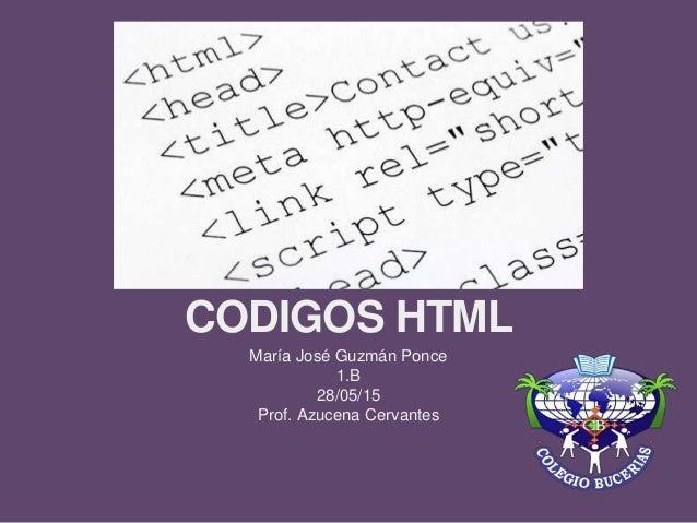 CODIGOS HTML María José Guzmán Ponce 1.B 28/05/15 Prof. Azucena Cervantes