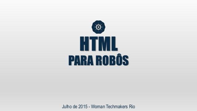 HTML PARA ROBÔS Julho de 2015 - Woman Techmakers Rio