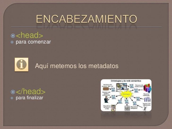 ENCABEZAMIENTO<br /><head> <br />para comenzar<br />Aquí metemos los metadatos<br /></head><br />parafinalizar<br />