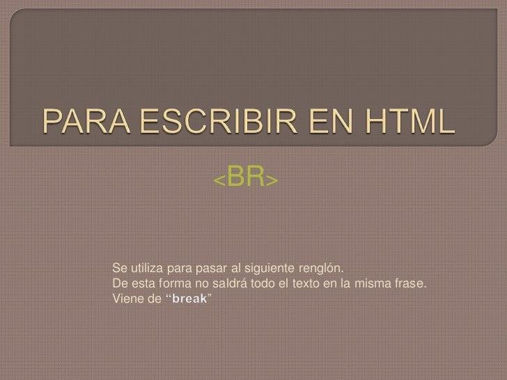 PARA ESCRIBIR EN HTML<br /><BR><br />Se utiliza para pasar al siguiente renglón.<br />De esta forma no saldrá todo el text...