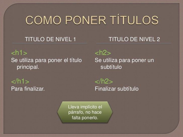 COMO PONER TÍTULOS <br />TITULO DE NIVEL 1<br />TITULO DE NIVEL 2<br /><h1><br />Se utiliza para poner el título principal...