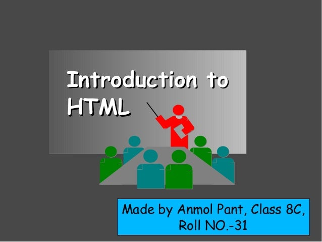 Introduction toIntroduction to HTMLHTML Made by Anmol Pant, Class 8C, Roll NO.-31