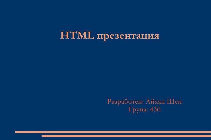 HTML презентация Разработен: Айхан Шен Група: 43б