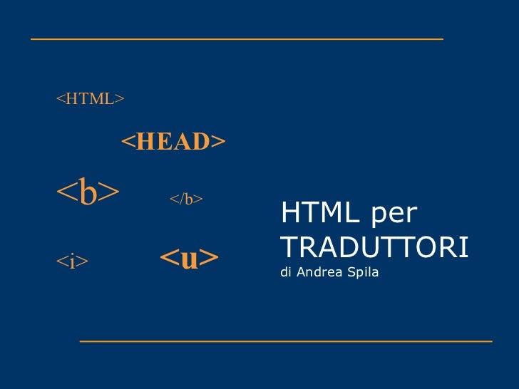 HTML per TRADUTTORI di Andrea Spila <HTML> <HEAD> <b>   </b> <i> <u>