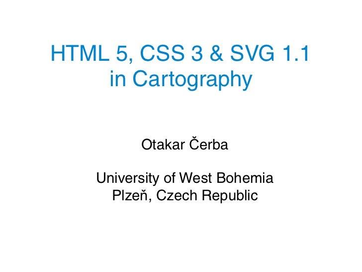 HTML 5, CSS 3 & SVG 1.1    in Cartography          Otakar Čerba    University of West Bohemia      Plzeň, Czech Republic