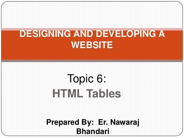 Prepared By: Er. Nawaraj Bhandari DESIGNING AND DEVELOPING A WEBSITE Topic 6: HTML Tables
