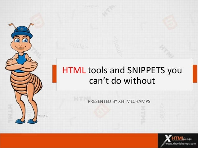 HTML tools and SNIPPETS you can't do without PRESENTED BY XHTMLCHAMPS
