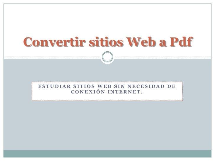 Convertir sitios Web a Pdf     ESTUDIAR SITIOS WEB SIN NECESIDAD DE           CONEXIÓN INTERNET.