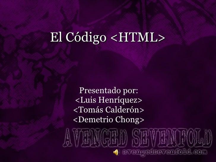 El Código <HTML> Presentado por: <Luis Henríquez> <Tomás Calderón> <Demetrio Chong>