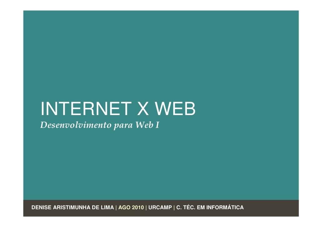 INTERNET X WEB   Desenvolvimento para Web I     DENISE ARISTIMUNHA DE LIMA | AGO 2010 | URCAMP | C. TÉC. EM INFORMÁTICA