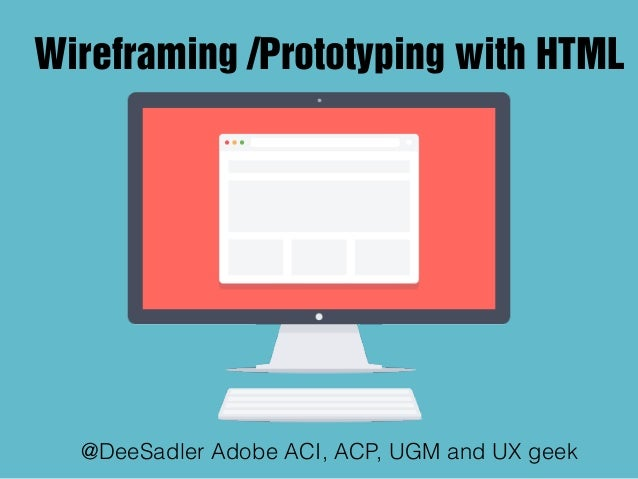 Wireframing /Prototyping with HTML @DeeSadler Adobe ACI, ACP, UGM and UX geek