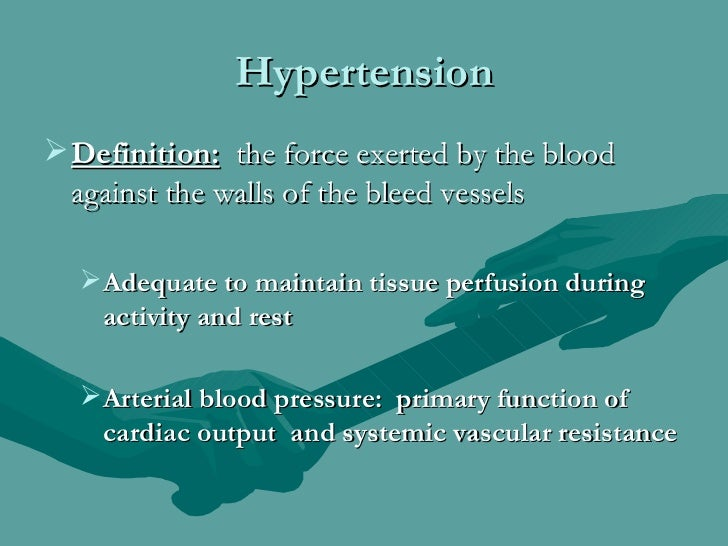 Hypertension Definition: the force exerted by the blood  against the walls of the bleed vessels  Adequate to maintain ti...
