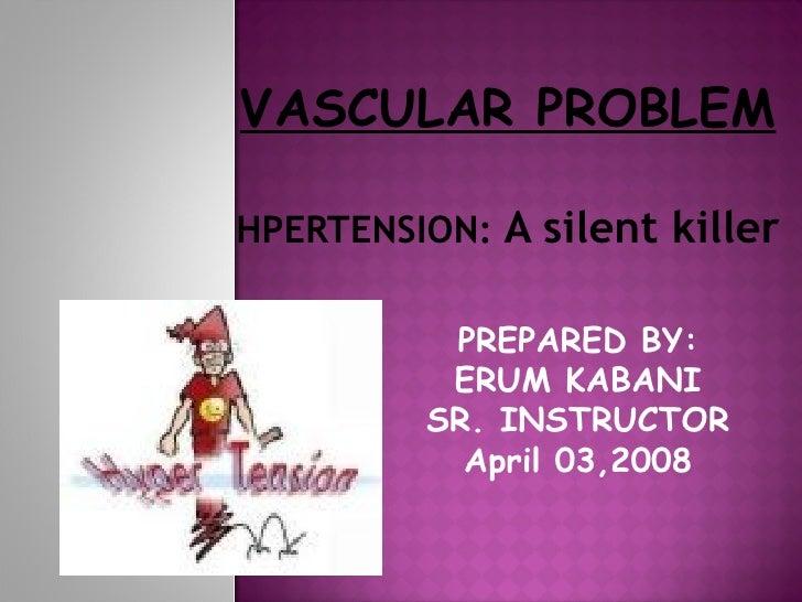 VASCULAR PROBLEM HPERTENSION:  A silent killer   PREPARED BY: ERUM KABANI SR. INSTRUCTOR April 03,2008