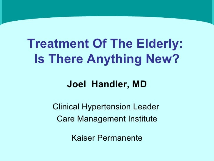 Treatment Of The Elderly:  Is There Anything New? Joel  Handler, MD Clinical Hypertension Leader  Care Management Institut...