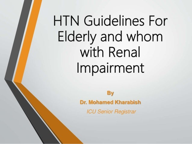 HTN Guidelines For Elderly and whom with Renal Impairment By Dr. Mohamed Kharabish ICU Senior Registrar