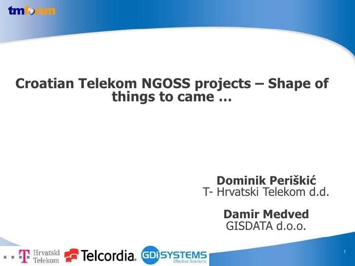 1<br />Croatian Telekom NGOSS projects – Shape of things to came …<br />Dominik Periškić T- Hrvatski Telekom d.d.<br />Dam...