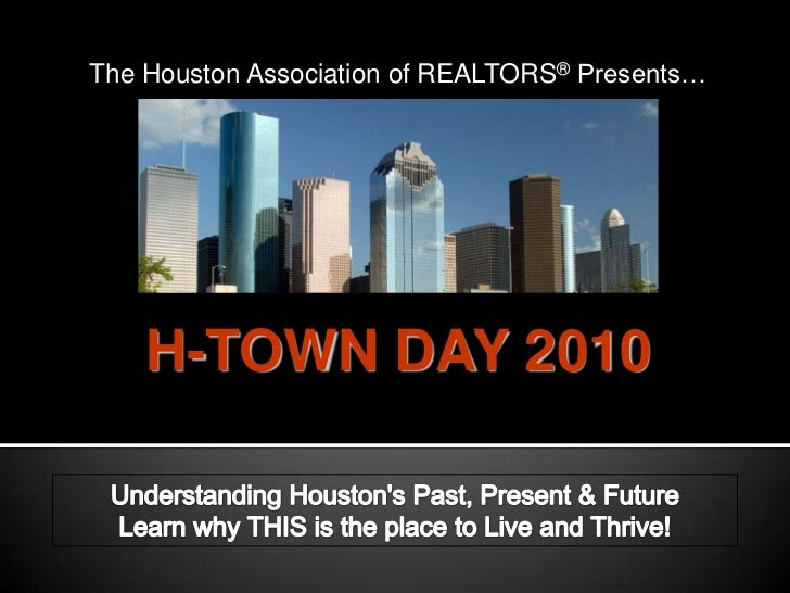 The Houston Association of REALTORS® Presents…<br />H-TOWN DAY 2010<br />Understanding Houston's Past, Present & Future Le...