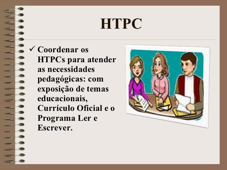 HTPC <ul><li>Coordenar os HTPCs para atender as necessidades pedagógicas: com exposição de temas educacionais, Currículo O...