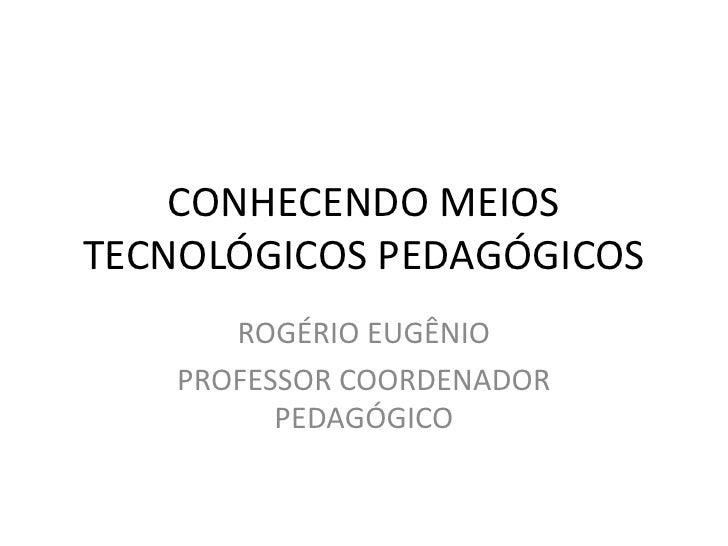CONHECENDO MEIOSTECNOLÓGICOS PEDAGÓGICOS       ROGÉRIO EUGÊNIO    PROFESSOR COORDENADOR          PEDAGÓGICO