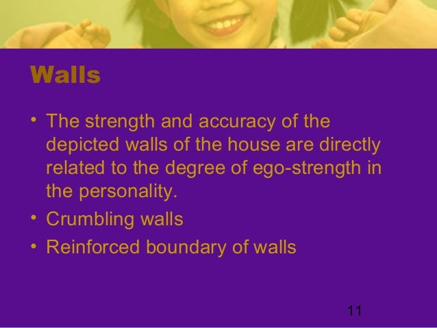 11Walls• The strength and accuracy of thedepicted walls of the house are directlyrelated to the degree of ego-strength int...