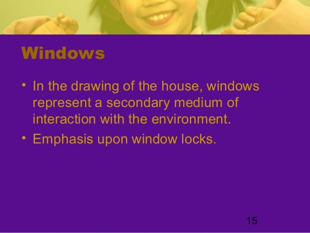 15Windows• In the drawing of the house, windowsrepresent a secondary medium ofinteraction with the environment.• Emphasis ...