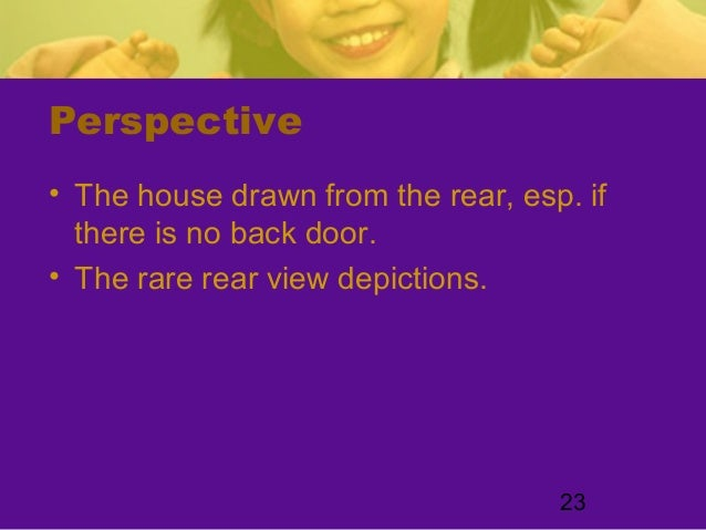 23Perspective• The house drawn from the rear, esp. ifthere is no back door.• The rare rear view depictions.