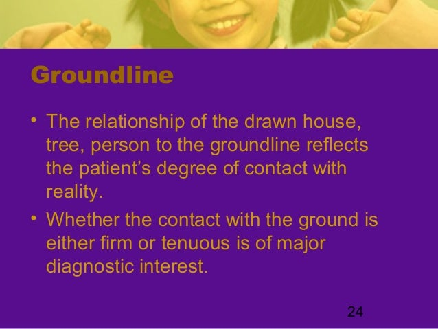24Groundline• The relationship of the drawn house,tree, person to the groundline reflectsthe patient's degree of contact w...
