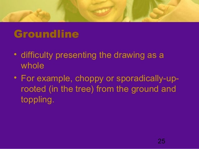 25Groundline• difficulty presenting the drawing as awhole• For example, choppy or sporadically-up-rooted (in the tree) fro...