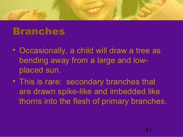 41Branches• Occasionally, a child will draw a tree asbending away from a large and low-placed sun.• This is rare: secondar...