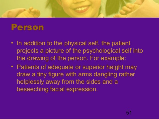 51Person• In addition to the physical self, the patientprojects a picture of the psychological self intothe drawing of the...
