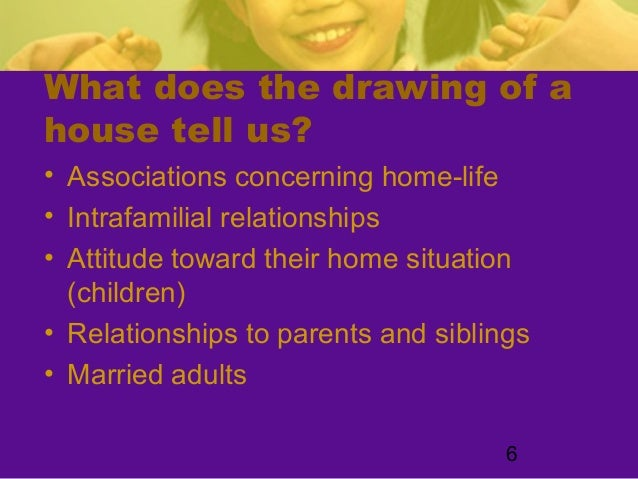 6What does the drawing of ahouse tell us?• Associations concerning home-life• Intrafamilial relationships• Attitude toward...