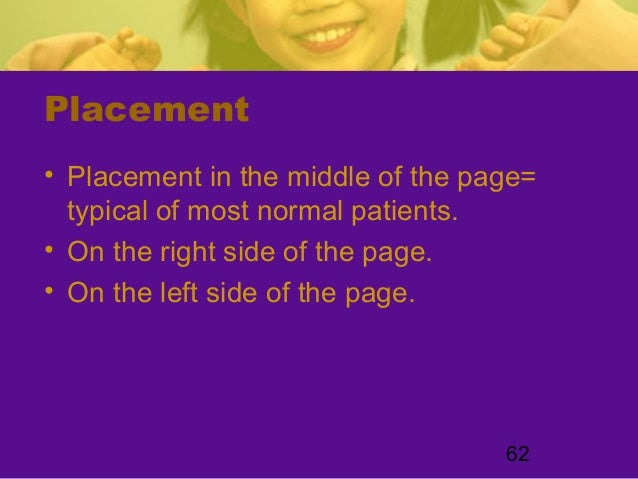 62Placement• Placement in the middle of the page=typical of most normal patients.• On the right side of the page.• On the ...