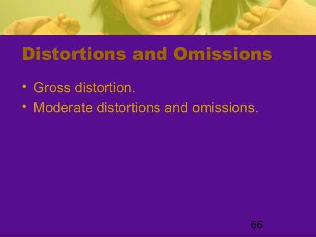 66Distortions and Omissions• Gross distortion.• Moderate distortions and omissions.