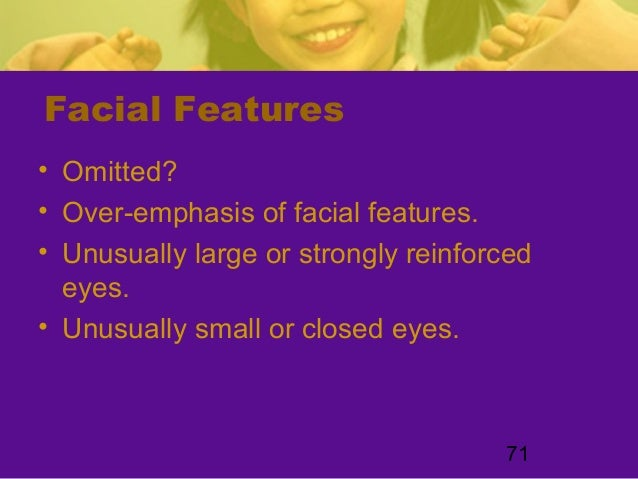 71Facial Features• Omitted?• Over-emphasis of facial features.• Unusually large or strongly reinforcedeyes.• Unusually sma...