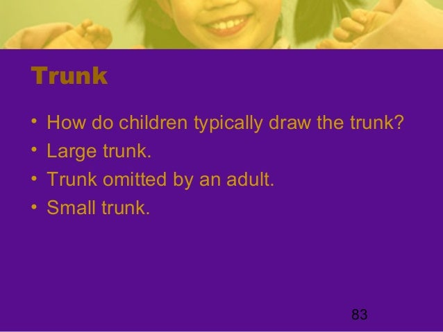 83Trunk• How do children typically draw the trunk?• Large trunk.• Trunk omitted by an adult.• Small trunk.