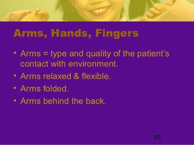 85Arms, Hands, Fingers• Arms = type and quality of the patient'scontact with environment.• Arms relaxed & flexible.• Arms ...