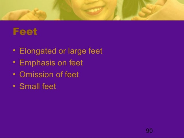 90Feet• Elongated or large feet• Emphasis on feet• Omission of feet• Small feet