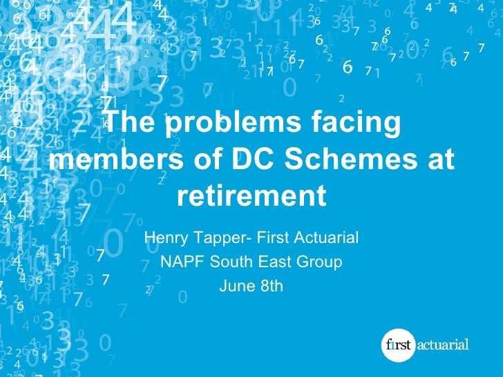 The problems facing members of DC Schemes at retirement Henry Tapper- First Actuarial NAPF South East Group June 8th