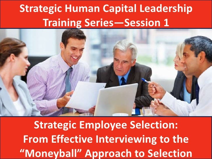 Strategic Human Capital Leadership     Training Series—Session 1   Strategic Employee Selection: From Effective Interviewi...