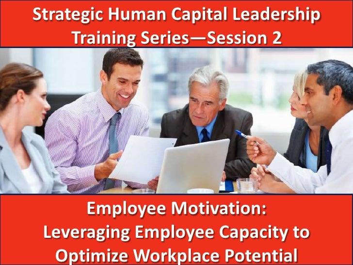 Strategic Human Capital Leadership     Training Series—Session 2      Employee Motivation: Leveraging Employee Capacity to...