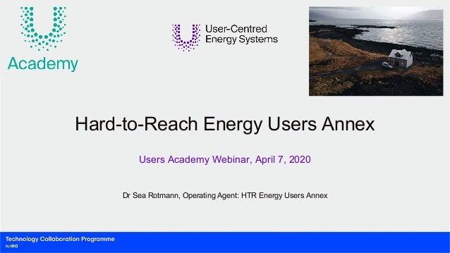 Dr Sea Rotmann, Operating Agent: HTR Energy Users Annex Hard-to-Reach Energy Users Annex Users Academy Webinar, April 7, 2...