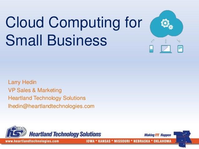 Cloud Computing for  Small Business  Larry Hedin  VP Sales & Marketing  Heartland Technology Solutions  lhedin@heartlandte...
