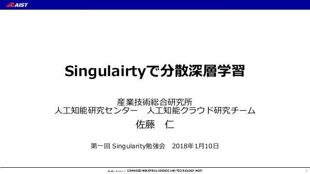 Singulairtyで分散深層学習 産業技術総合研究所 ⼈⼯知能研究センター ⼈⼯知能クラウド研究チーム 佐藤 仁 第⼀回 Singularity勉強会 2018年1⽉10⽇ 1