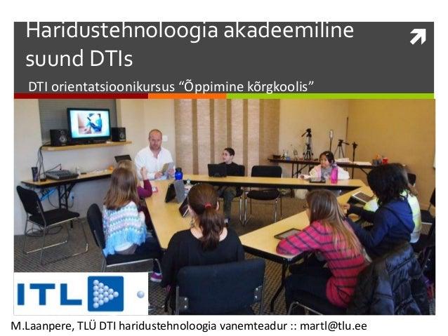 """Haridustehnoloogia akadeemiline suund DTIs DTI orientatsioonikursus """"Õppimine kõrgkoolis"""" M.Laanpere, TLÜ DTI haridustehn..."""