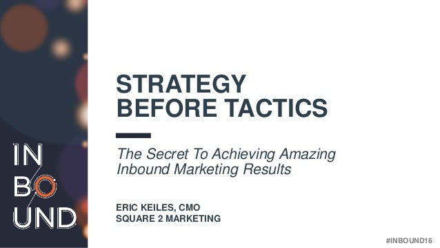 #INBOUND16 STRATEGY BEFORE TACTICS The Secret To Achieving Amazing Inbound Marketing Results ERIC KEILES, CMO SQUARE 2 MAR...