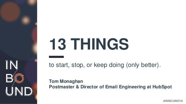 #INBOUND16 13 THINGS to start, stop, or keep doing (only better). Tom Monaghan Postmaster & Director of Email Engineering ...