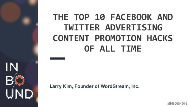 #INBOUND16 THE TOP 10 FACEBOOK AND TWITTER ADVERTISING CONTENT PROMOTION HACKS OF ALL TIME Larry Kim, Founder of WordStrea...