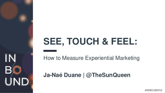 #INBOUND16 SEE, TOUCH & FEEL: How to Measure Experiential Marketing Ja-Naé Duane | @TheSunQueen